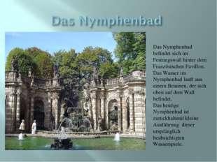Das Nymphenbad befindet sich im Festungswall hinter dem Französischen Pavillo