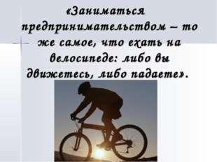 «Заниматься предпринимательством – то же самое, что ехать на велосипеде: либо