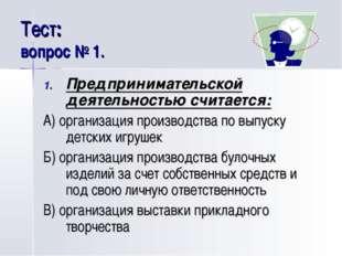 Тест: вопрос № 1. Предпринимательской деятельностью считается: А) организация