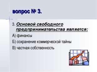 вопрос № 3. 3. Основой свободного предпринимательства является: А) финансы Б)