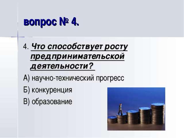 вопрос № 4. 4. Что способствует росту предпринимательской деятельности? А) на...