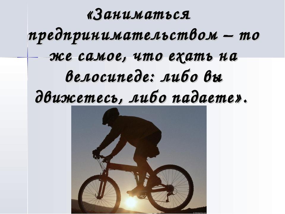 «Заниматься предпринимательством – то же самое, что ехать на велосипеде: либо...
