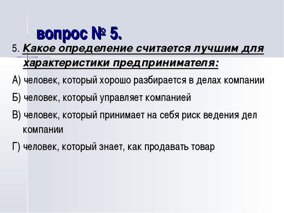 вопрос № 5. 5. Какое определение считается лучшим для характеристики предприн...