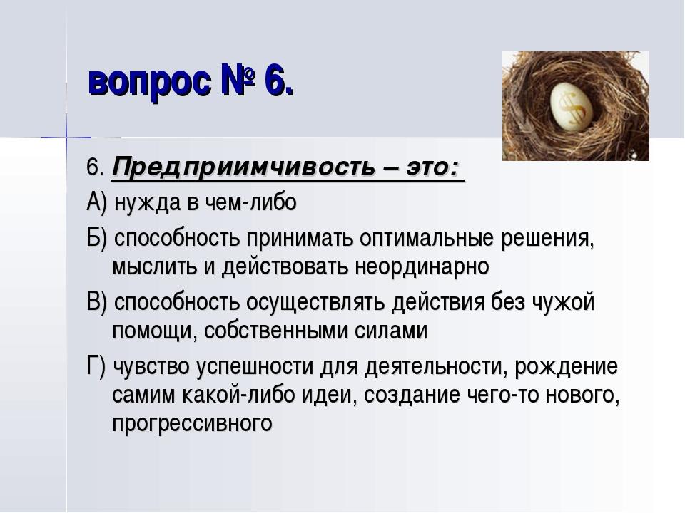 вопрос № 6. 6. Предприимчивость – это: А) нужда в чем-либо Б) способность при...