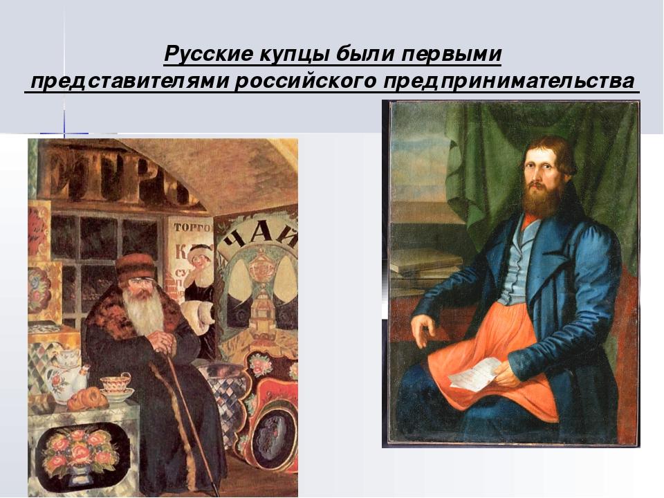 Русские купцы были первыми представителями российского предпринимательства