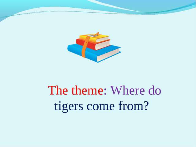 The theme: Where do tigers come from?