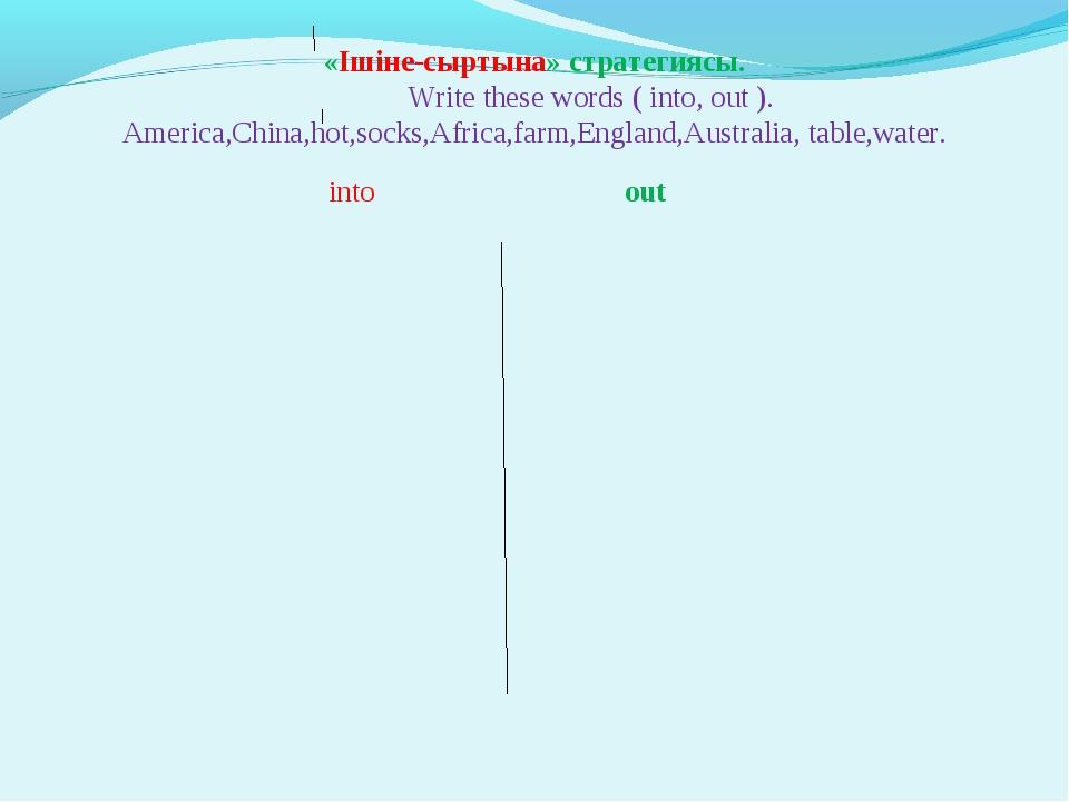 «Ішіне-сыртына» стратегиясы. Write these words ( into, out ). America,China,...