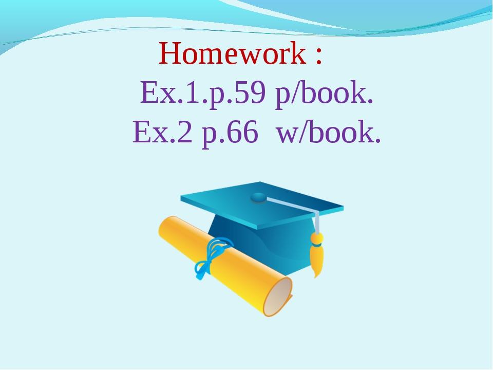 Homework : Ex.1.p.59 p/book. Ex.2 p.66 w/book.