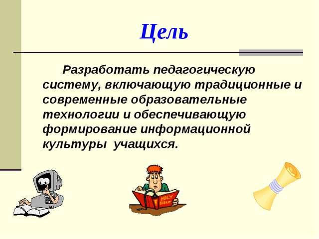 Цель Разработать педагогическую систему, включающую традиционные и совреме...