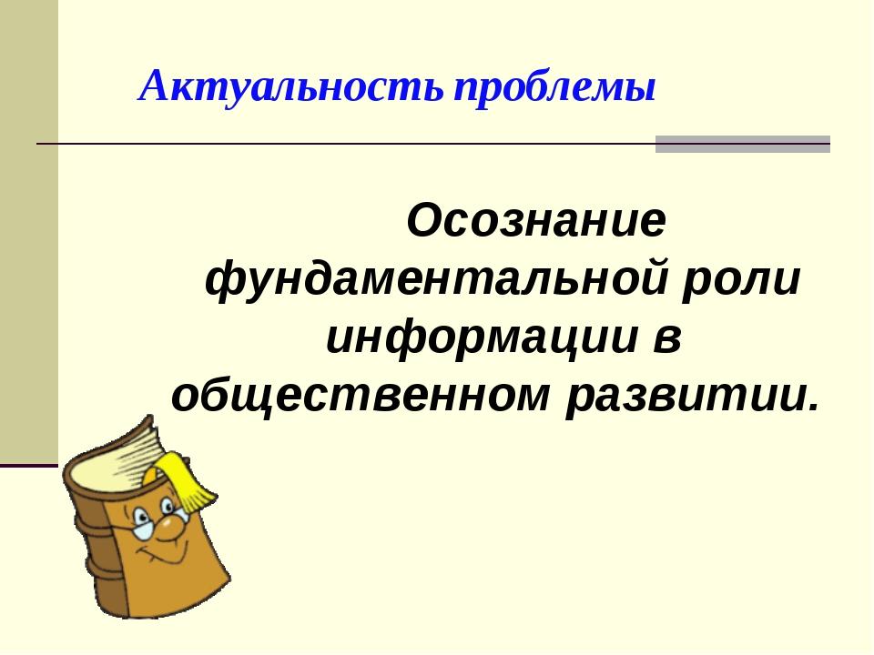 Актуальность проблемы  Осознание фундаментальной роли информации в обществе...