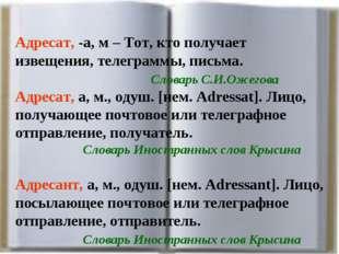 Адресат, -а, м – Тот, кто получает извещения, телеграммы, письма. Словарь
