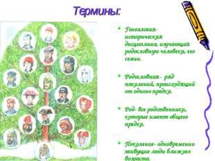 Термины: Генеалогия- историческая дисциплина, изучающая родословную человека,