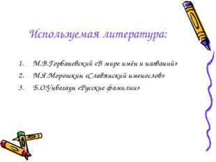 Используемая литература: М.В.Горбаневский «В мире имён и названий» М.Я.Морошк