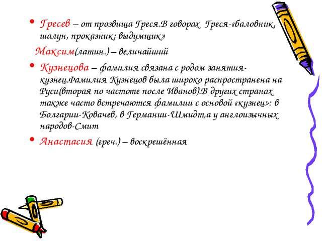 Гресев – от прозвища Греся.В говорах Греся-«баловник, шалун, проказник; выдум...