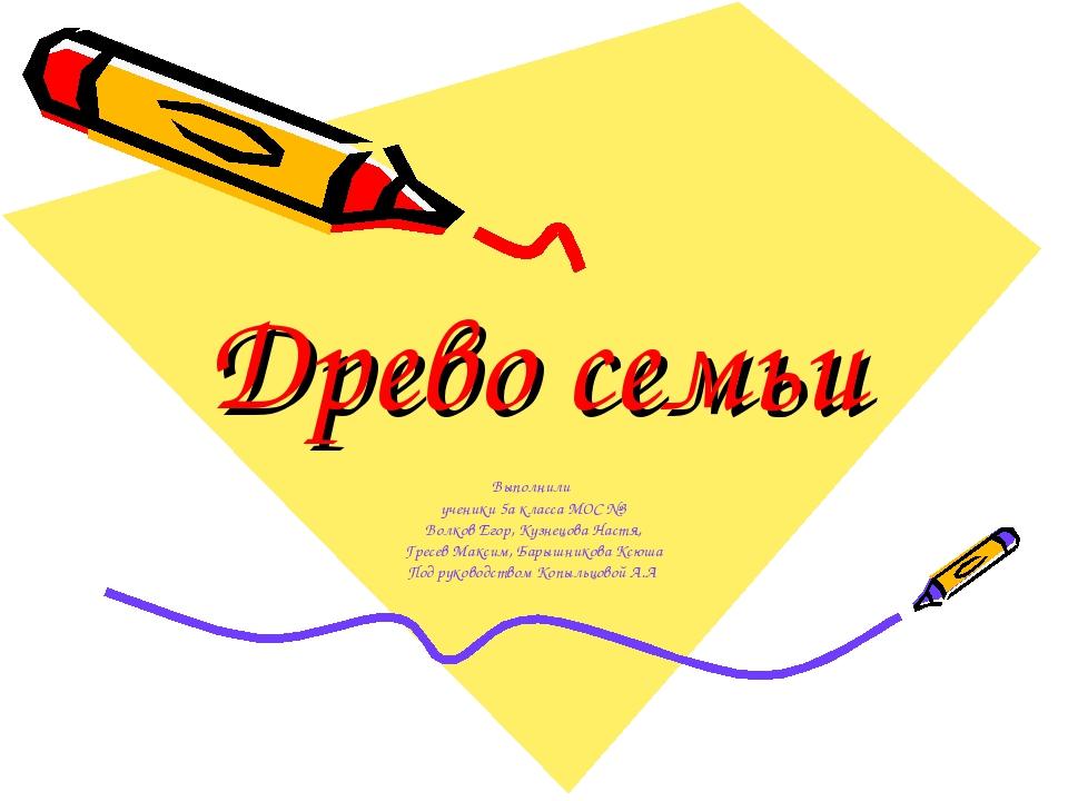 Древо семьи Выполнили ученики 5а класса МОС №3 Волков Егор, Кузнецова Настя,...