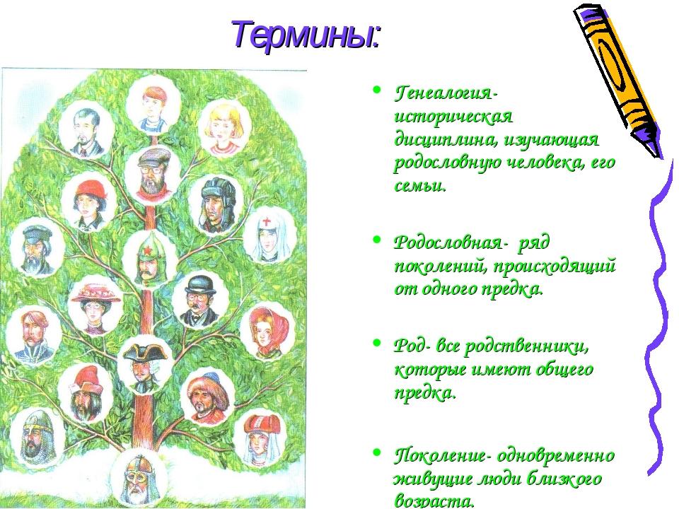 Термины: Генеалогия- историческая дисциплина, изучающая родословную человека,...
