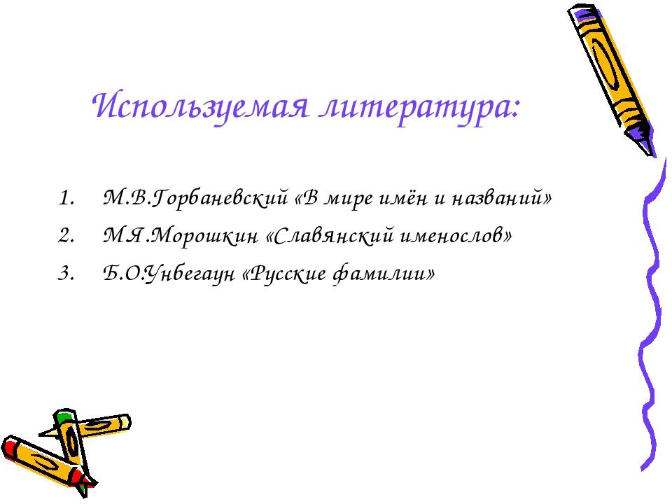 Используемая литература: М.В.Горбаневский «В мире имён и названий» М.Я.Морошк...