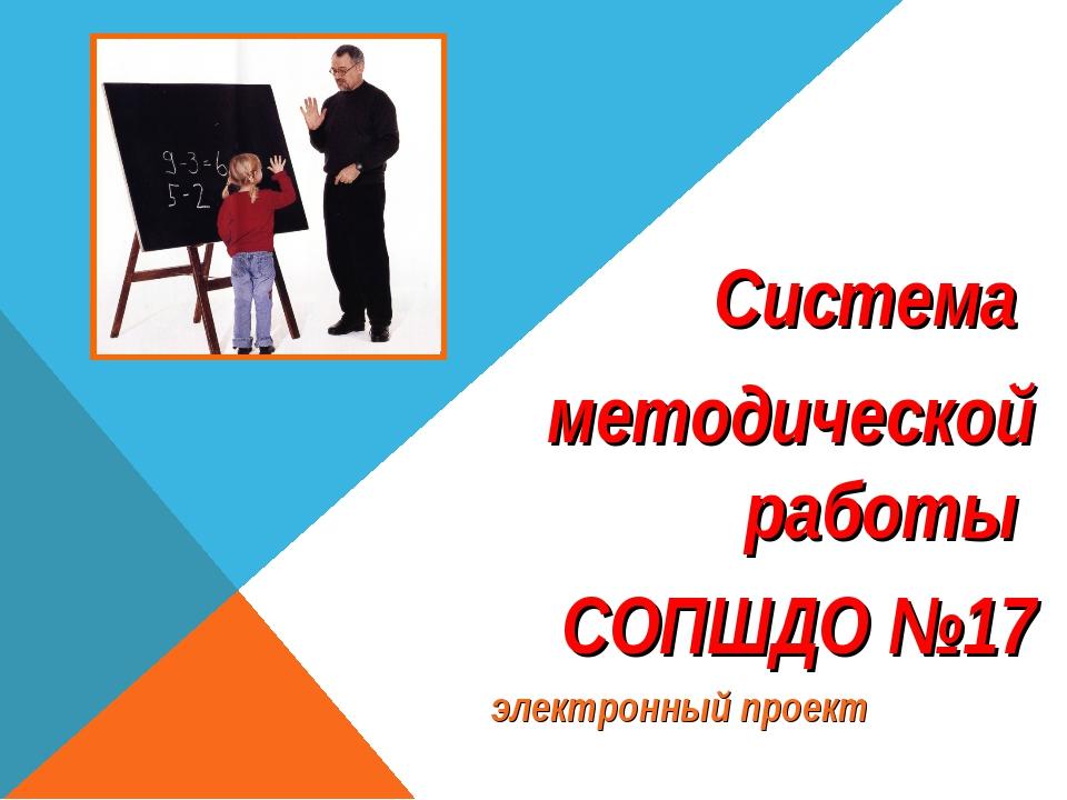 Система методической работы СОПШДО №17 электронный проект