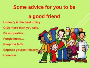 Some advice for you to be a good friend. Honesty is the best policy. Give mor
