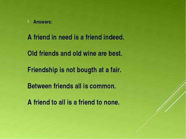 Answers: A friend in need is a friend indeed. Old friends and old wine are b...
