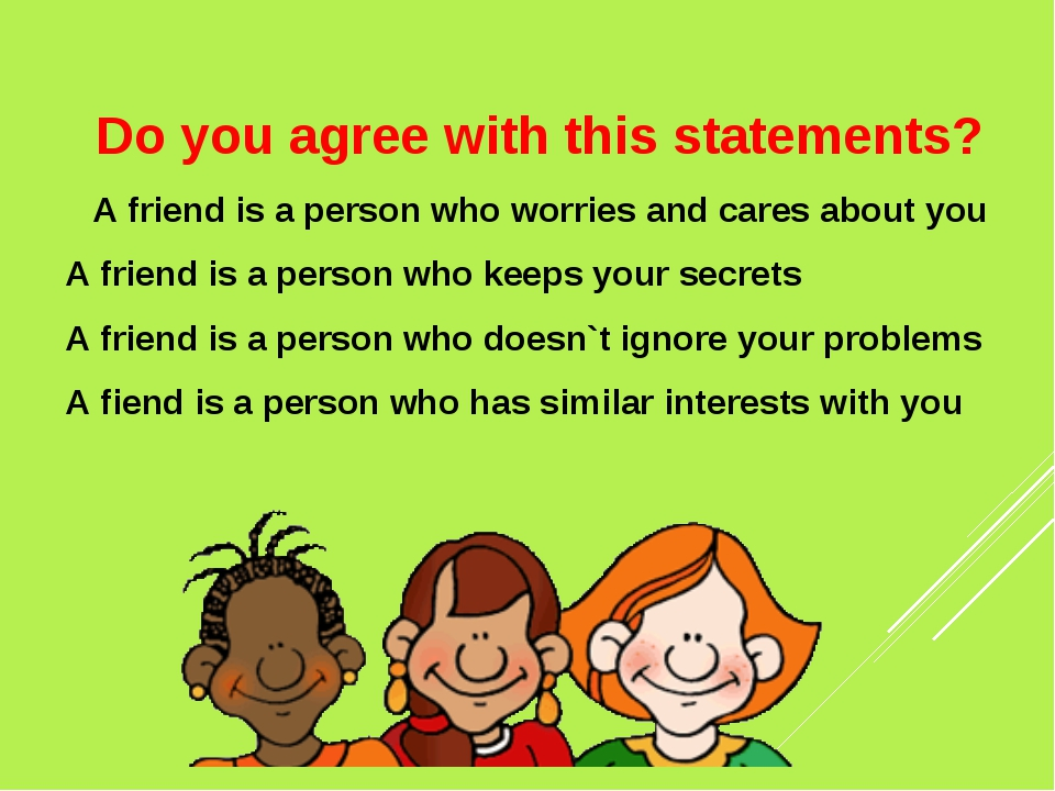 Do you agree with this statements? A friend is a person who worries and care...