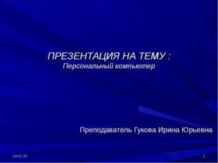 ПРЕЗЕНТАЦИЯ НА ТЕМУ : Персональный компьютер Преподаватель Гукова Ирина Юрьев