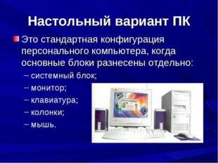 Настольный вариант ПК Это стандартная конфигурация персонального компьютера,
