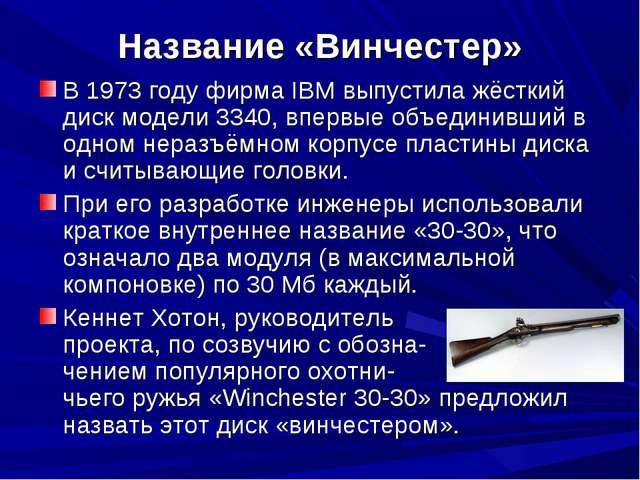 Название «Винчестер» В 1973 году фирма IBM выпустила жёсткий диск модели 3340...