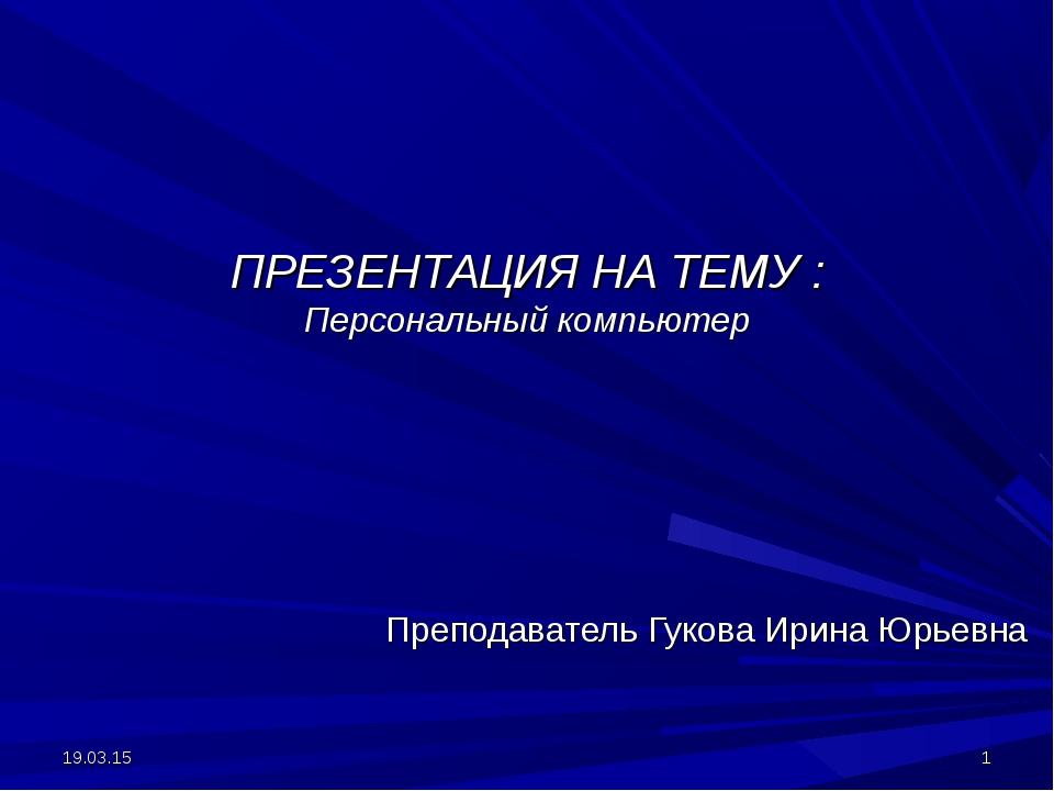 ПРЕЗЕНТАЦИЯ НА ТЕМУ : Персональный компьютер Преподаватель Гукова Ирина Юрьев...
