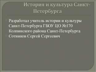 Разработал учитель истории и культуры Санкт-Петербурга ГБОУ ЦО №170 Колпинско