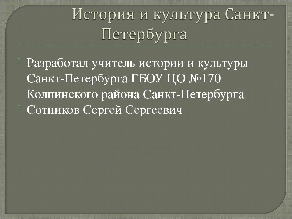 Разработал учитель истории и культуры Санкт-Петербурга ГБОУ ЦО №170 Колпинско...