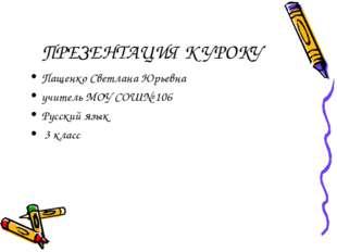 ПРЕЗЕНТАЦИЯ К УРОКУ Пащенко Светлана Юрьевна учитель МОУ СОШ№ 106 Русский язы