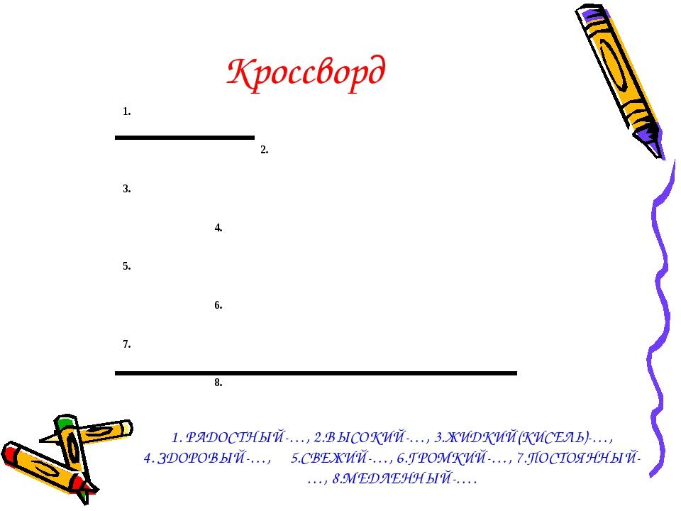 Кроссворд 1. РАДОСТНЫЙ-…, 2.ВЫСОКИЙ-…, 3.ЖИДКИЙ(КИСЕЛЬ)-…, 4. ЗДОРОВЫЙ-…, 5.С...