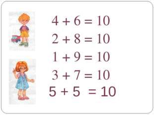 5 + 5 = 10 4 + 6 = 10 2 + 8 = 10 1 + 9 = 10 3 + 7 = 10
