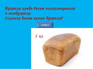 ОТВЕТ Буханка хлеба весит полкилограмма и полбуханки. Сколько весит целая бух