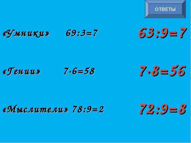«Умники» 69:3=7 «Гении» 7∙6=58 «Мыслители» 78:9=2 ОТВЕТЫ 63:9=7 7∙8=56 72:9=8