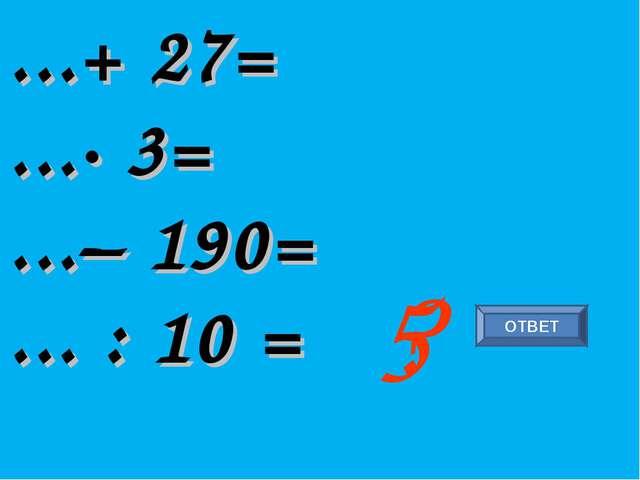 ...+ 27= ...∙ 3= ...– 190= ... : 10 = ? 5 ОТВЕТ