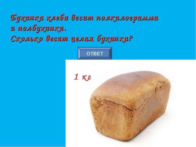 ОТВЕТ Буханка хлеба весит полкилограмма и полбуханки. Сколько весит целая бух...