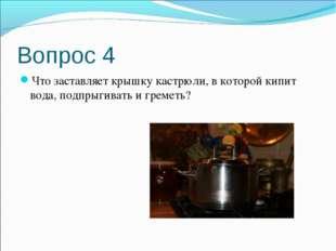Вопрос 4 Что заставляет крышку кастрюли, в которой кипит вода, подпрыгивать и