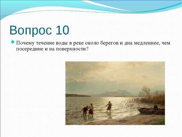 Вопрос 10 Почему течение воды в реке около берегов и дна медленнее, чем посер...