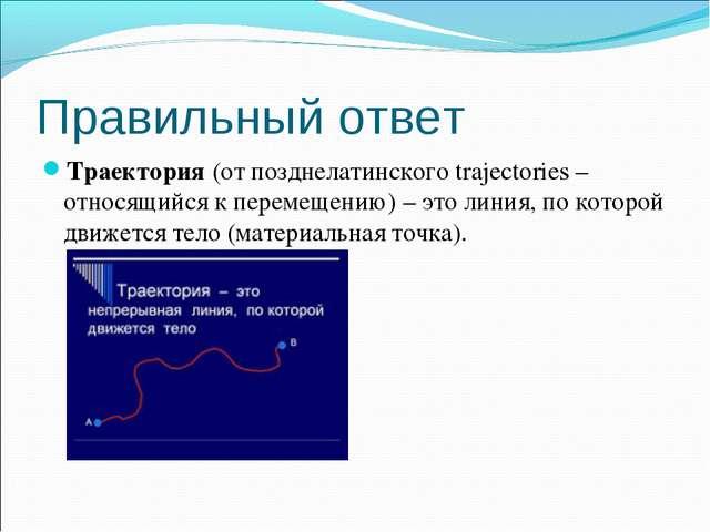 Правильный ответ Траектория(от позднелатинского trajectories – относящийся к...