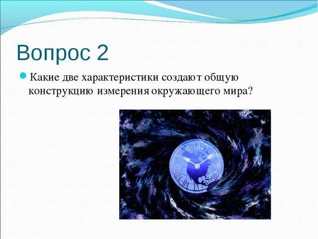 Вопрос 2 Какие две характеристики создают общую конструкцию измерения окружаю...
