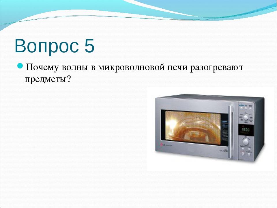 Вопрос 5 Почему волны в микроволновой печи разогревают предметы?