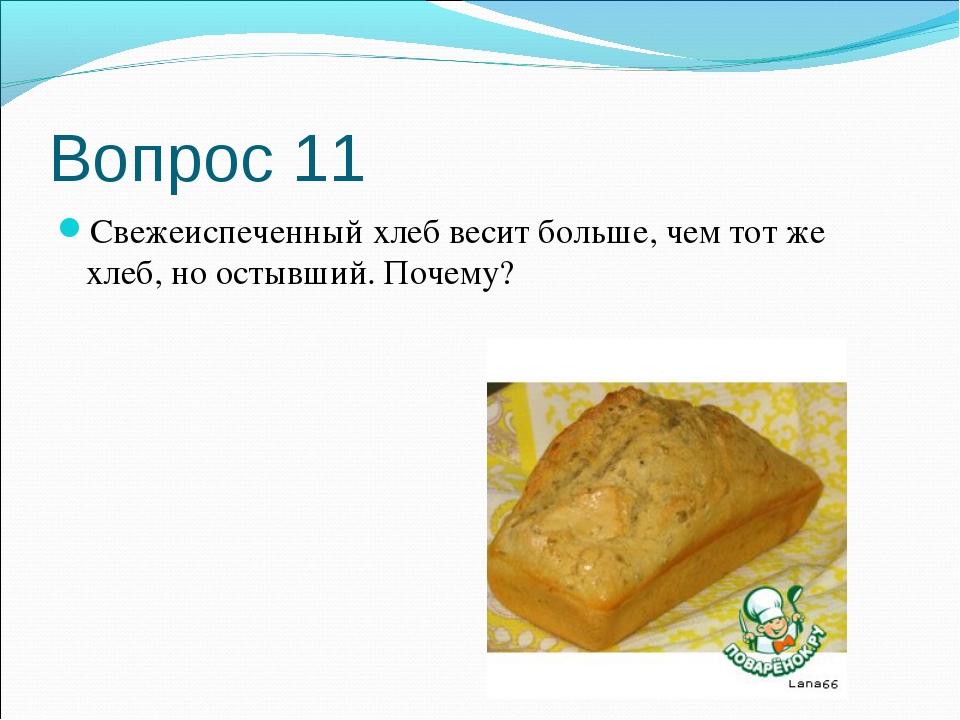 Вопрос 11 Свежеиспеченный хлеб весит больше, чем тот же хлеб, но остывший. По...