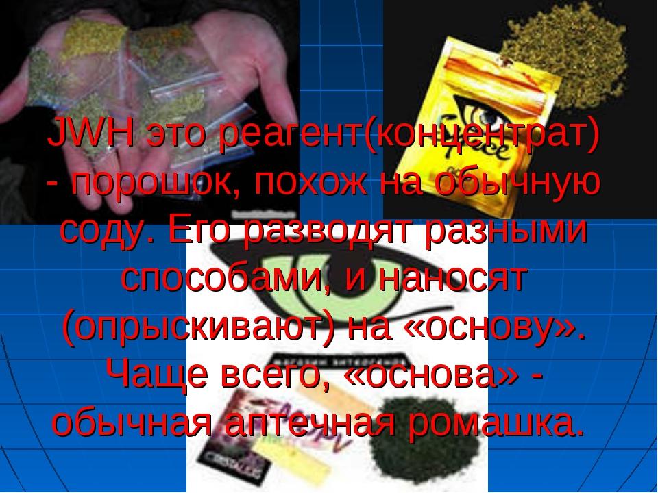 JWH это реагент(концентрат) - порошок, похож на обычную соду. Его разводят ра...
