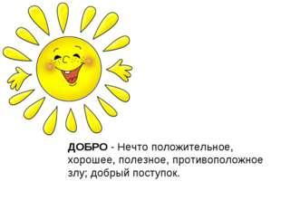 ДОБРО - Нечто положительное, хорошее, полезное, противоположное злу; добрый п