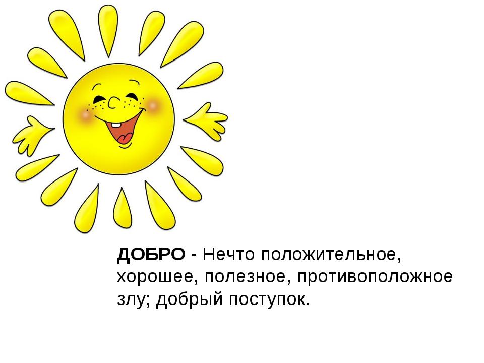 ДОБРО - Нечто положительное, хорошее, полезное, противоположное злу; добрый п...