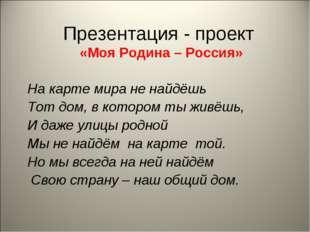 Презентация - проект «Моя Родина – Россия» На карте мира не найдёшь Тот дом,