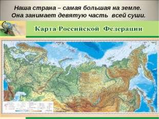 Наша страна – самая большая на земле. Она занимает девятую часть всей суши.