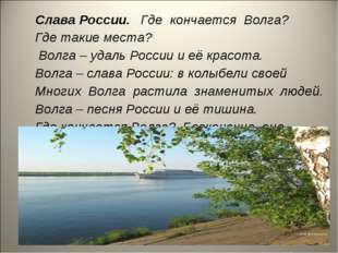 Слава России. Где кончается Волга? Где такие места? Волга – удаль России и её